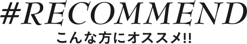 RECOMMEND こんな方にオススメ!!